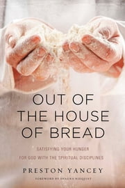 Out of the House of Bread - Satisfying Your Hunger for God with the Spiritual Disciplines ebook by Preston Yancey,Shauna Niequist