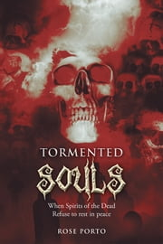 Tormented Souls - When Spirits of the Dead Refuse to rest in peace ebook by Rose Porto
