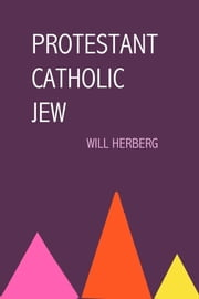 Protestant, Catholic, Jew - An Essay in American Religious Sociology ebook by Will Herberg