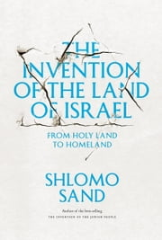 The Invention of the Land of Israel - From Holy Land to Homeland ebook by Shlomo Sand,Geremy Forman