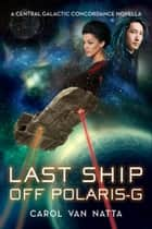Last Ship Off Polaris-G - A Central Galactic Concordance Novella ebook by Carol Van Natta