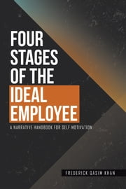 Four Stages of the Ideal Employee - A Narrative Handbook for Self Motivation ebook by Frederick Qasim Khan
