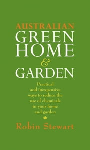 Australian Green Home and Garden - Practical and Inexpensive Ways to Reduce the Use of Chemicals in Your Home and Garden ebook by Robin Stewart