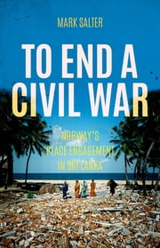 To End a Civil War - Norway's Peace Engagement in Sri Lanka ebook by Mark Salter