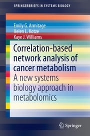 Correlation-based network analysis of cancer metabolism - A new systems biology approach in metabolomics ebook by Emily G. Armitage,Helen L. Kotze,Kaye J. Williams