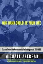 Our Band Could Be Your Life - Scenes from the American Indie Underground, 1981-1991 ebook by Michael Azerrad