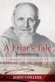 A Friar's Tale - Remembering Fr. Benedict J. Groeschel, CFR ebook by John Collins