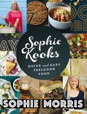 Sophie Kooks - Quick and Easy Feelgood Food from Sophie Morris ebook by Sophie Morris
