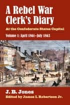A Rebel War Clerk's Diary - At the Confederate States Capital, Volume 1: April 1861-July 1863 ebook by J. B. Jones, James I. Robertson Jr.
