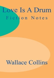 Love is a Drum - Fiction Notes ebook by Wallace Collins