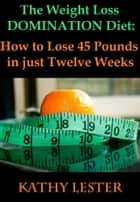 The Weight Loss Domination Diet: How to Lose 45 Pounds in just Twelve Weeks ebook by Kathy Lester