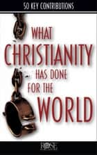 What Christianity Has Done for the World ebook by Rose Publishing