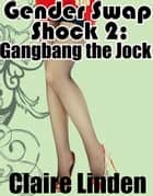 Gender Swap Shock 2: Gangbang the Jock! (Gender Transformation Gangbang Erotica) ebook by Claire Linden