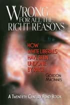 Wrong for All the Right Reasons - How White Liberals Have Been Undone by Race ebook by Gordon Macinnes