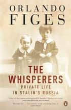 The Whisperers - Private Life in Stalin's Russia ebook by Orlando Figes