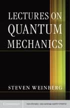 Lectures on Quantum Mechanics ebook by Steven Weinberg