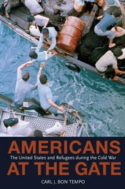 Americans at the Gate - The United States and Refugees during the Cold War ebook by Carl J. Bon Tempo