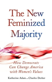 New Feminized Majority - How Democrats Can Change America with Women's Values ebook by Katherine Adam,Charles Derber