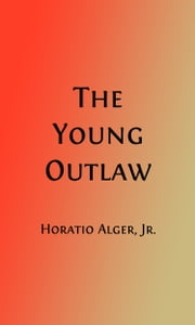 The Young Outlaw (Illustrated) - or, Adrift in the Streets ebook by Horatio Alger, Jr.