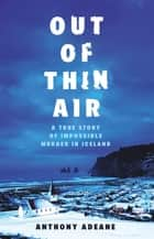 Out of Thin Air - A True Story Of Impossible Murder In Iceland ebook by Anthony Adeane