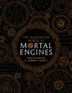 The Illustrated World of Mortal Engines ebook by Philip Reeve