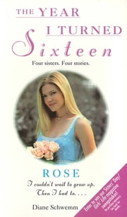 Rose - The Year I Turned Sixteen ebook by Diane Schwemm