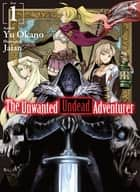 The Unwanted Undead Adventurer: Volume 1 ebook by Yu Okano