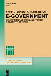 E-Government - Implementation, Adoption and Synthesis in Developing Countries ebook by Kelvin J. Bwalya,Stephen M. Mutula