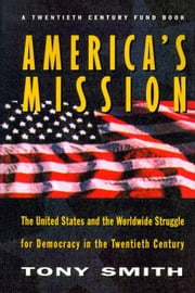 America's Mission: The United States and the Worldwide Struggle for Democracy in the Twentieth Century ebook by Smith, Tony