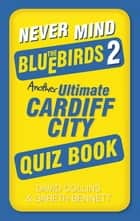 Never Mind the Bluebirds 2 - Another Ultimate Cardiff City Quiz Book ebook by David Collins, Gareth Bennett