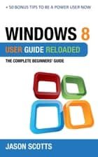 Windows 8 User Guide Reloaded : The Complete Beginners' Guide + 50 Bonus Tips to be a Power User Now! ebook by Jason Scotts