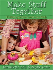 Make Stuff Together - 24 Simple Projects to Create as a Family ebook by Bernadette Noll,Kathie Sever