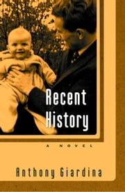 Recent History - A Novel ebook by Anthony Giardina