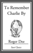 To Remember Charlie By ebook by Roger Dee