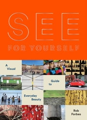 See for Yourself - A Visual Guide to Everyday Beauty ebook by Rob Forbes