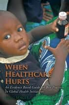 When Healthcare Hurts - An Evidence Based Guide for Best Practices in Global Health Initiatives ebook by Greg Seager