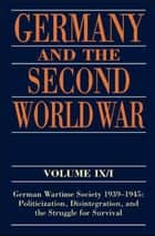 Germany and the Second World War - Volume IX/I: German Wartime Society 1939-1945: Politicization, Disintegration, and the Struggle for Survival eBook by Ralf Blank, Jörg Echternkamp, Karola Fings,...