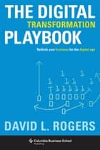 The Digital Transformation Playbook - Rethink Your Business for the Digital Age ebook by David L. Rogers