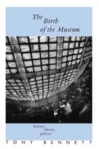 The Birth of the Museum - History, Theory, Politics ebook by Tony Bennett