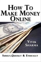 How to Make Money Online: Surely, Quickly and Ethically eBook by Vivek Sharma