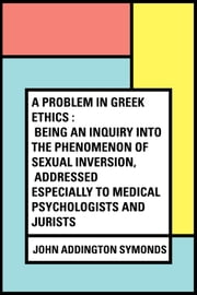 A Problem in Greek Ethics : Being an inquiry into the phenomenon of sexual inversion, addressed especially to medical psychologists and jurists ebook by John Addington Symonds