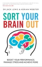 Sort Your Brain Out - Boost Your Performance, Manage Stress and Achieve More ebook by Jack Lewis, Adrian Webster
