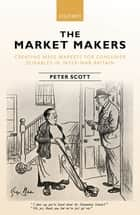 The Market Makers - Creating Mass Markets for Consumer Durables in Inter-war Britain eBook by Peter Scott