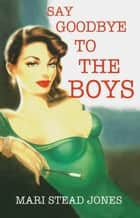 Say Goodbye to the Boys ebook by Mari Stead Jones