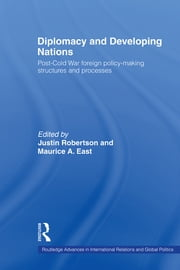Diplomacy and Developing Nations - Post-Cold War Foreign Policy-Making Structures and Processes ebook by Maurice A. East,Justin Robertson