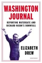 Washington Journal: Reporting Watergate and Richard Nixon's Downfall ebook by Elizabeth Drew