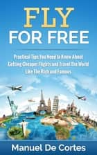 Fly For Free: Practical Tips You Need to Know About Getting Cheaper Flights and Travel The World Like The Rich and Famous ebook by Manuel De Cortes