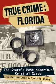 True Crime: Florida: The State's Most Notorious Criminal Cases ebook by Catherine Cole, Cynthia Young