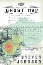 The Ghost Map - The Story of London's Most Terrifying Epidemic--and How It Changed Science, Cities, and the Modern World ebook by Steven Johnson