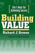 Building Value: The 5 Keys for Achieving Success ebook by Richard J. Greene